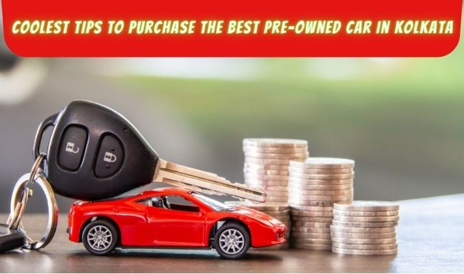Coolest Tips to Purchase the Best Pre-Owned Car in Kolkata